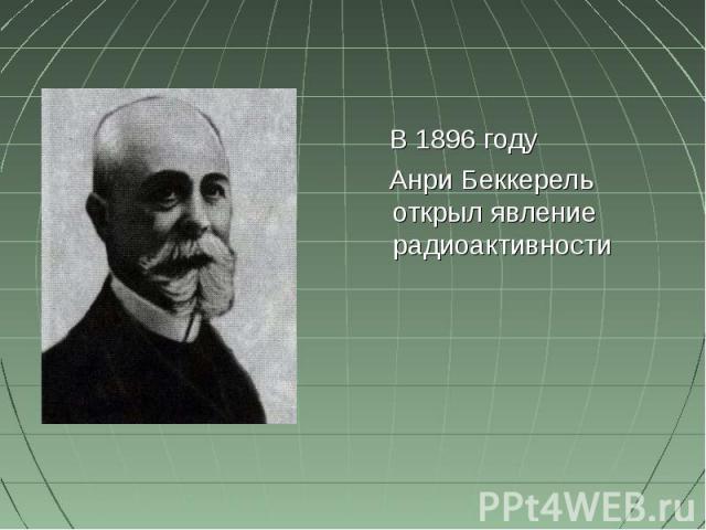 В 1896 году Анри Беккерель открыл явление радиоактивности