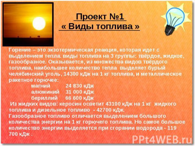 Проект №1 « Виды топлива » Горение – это экзотермическая реакция, которая идет с выделением тепла. виды топлива на 3 группы: твёрдое, жидкое, газообразное. Оказывается, из множества видов твёрдого топлива, наибольшее количество тепла выделяет бурый …