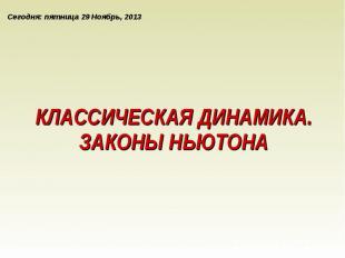 Сегодня: пятница, 29 ноября 2013 г. КЛАССИЧЕСКАЯ ДИНАМИКА.ЗАКОНЫ НЬЮТОНА