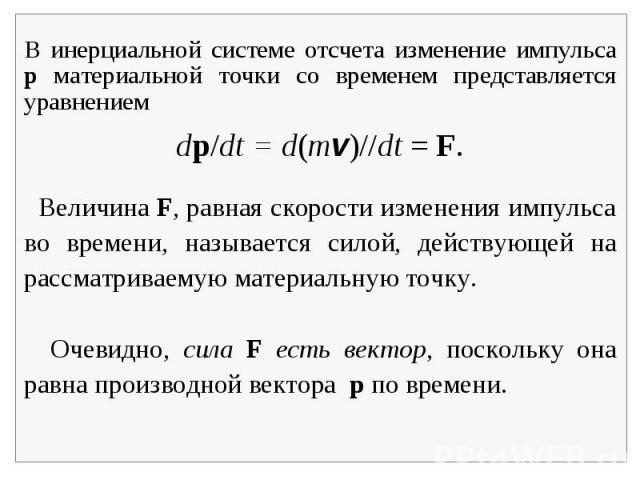 В инерциальной системе отсчета изменение импульса p материальной точки со временем представляется уравнением Величина F, равная скорости изменения импульса во времени, называется силой, действующей на рассматриваемую материальную точку. Очевидно, си…
