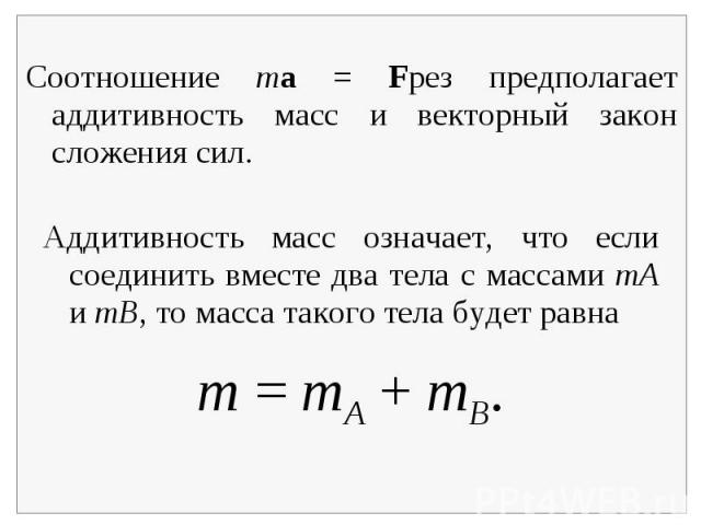 Соотношение ma = Fрез предполагает аддитивность масс и векторный закон сложения сил.Аддитивность масс означает, что если соединить вместе два тела с массами mA и mB, то масса такого тела будет равна
