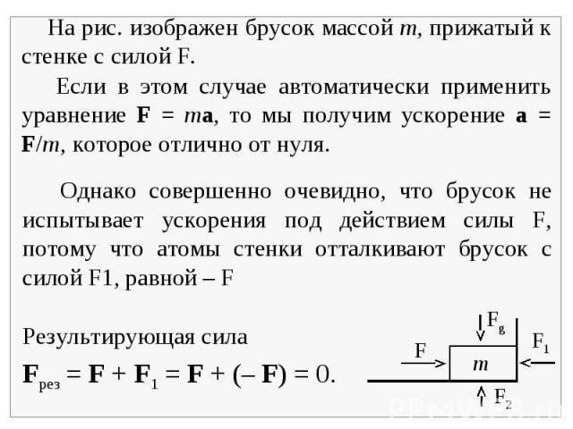 На рис. изображен брусок массой m, прижатый к стенке с силой F. Если в этом случае автоматически применить уравнение F = ma, то мы получим ускорение a = F/m, которое отлично от нуля. Однако совершенно очевидно, что брусок не испытывает ускорения под…