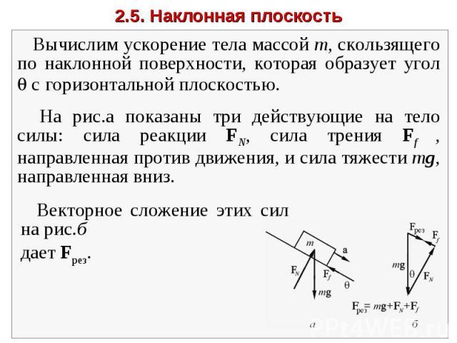 2.5. Наклонная плоскость Вычислим ускорение тела массой m, скользящего по наклонной поверхности, которая образует угол с горизонтальной плоскостью. На рис.а показаны три действующие на тело силы: сила реакции FN, сила трения Ff , направленная против…