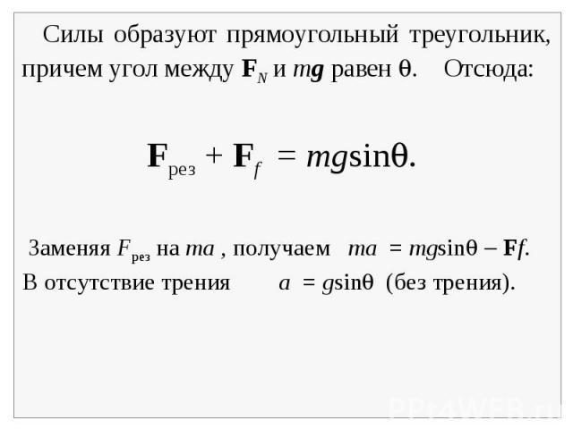 Силы образуют прямоугольный треугольник, причем угол между FN и mg равен . Отсюда: Заменяя Fрез на ma , получаем ma = mgsin Ff.В отсутствие трения a = gsin (без трения).