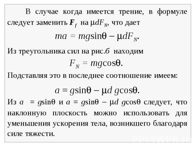 В случае когда имеется трение, в формуле следует заменить Ff на dFN, что даетma = mgsin dFN.Из треугольника сил на рис.б находим FN = mgcos. Подставляя это в последнее соотношение имеем: a = gsin d gcos.Из a = gsin и a = gsin d gcos следует, что нак…