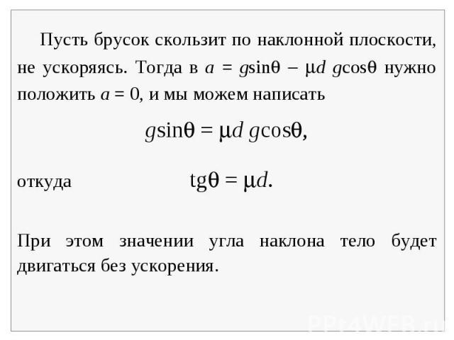 Пусть брусок скользит по наклонной плоскости, не ускоряясь. Тогда в a = gsin d gcos нужно положить a = 0, и мы можем написатьgsin = d gcos,откуда tg = d.При этом значении угла наклона тело будет двигаться без ускорения.