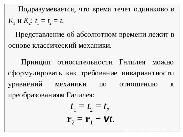 Подразумевается, что время течет одинаково в K1 и K2: t1 = t2 = t. Представление об абсолютном времени лежит в основе классический механики. Принцип относительности Галилея можно сформулировать как требование инвариантности уравнений механики по отн…