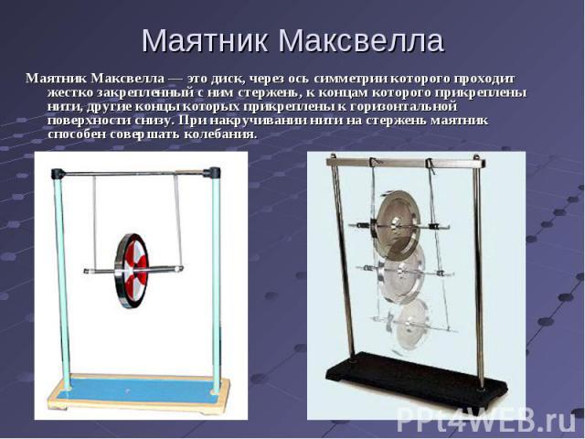 Маятник Максвелла Маятник Максвелла — это диск, через ось симметрии которого проходит жестко закрепленный с ним стержень, к концам которого прикреплены нити, другие концы которых прикреплены к горизонтальной поверхности снизу. При накручивании нити …