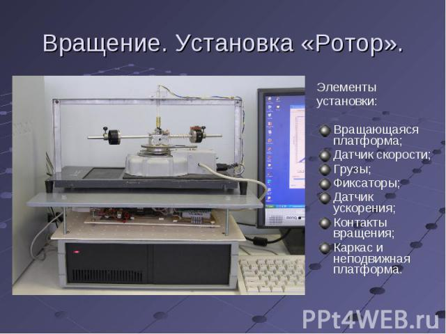 Вращение. Установка «Ротор». Элементыустановки:Вращающаяся платформа;Датчик скорости;Грузы;Фиксаторы;Датчик ускорения;Контакты вращения;Каркас и неподвижная платформа.