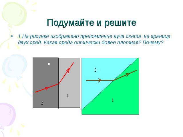 Подумайте и решите 1.На рисунке изображено преломление луча света на границе двух сред. Какая среда оптически более плотная? Почему?