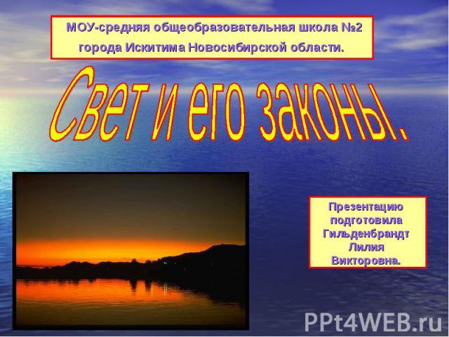 МОУ-средняя общеобразовательная школа №2 города Искитима Новосибирской области. Свет и его законы.Презентацию подготовила Гильденбрандт Лилия Викторовна.