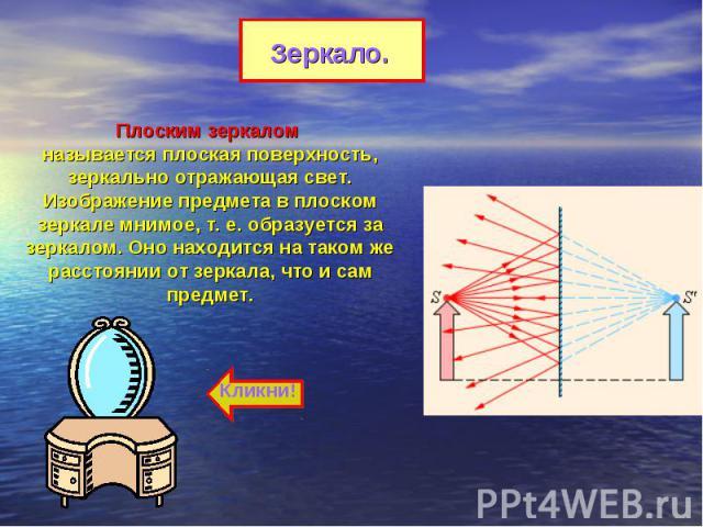 Зеркало.Плоским зеркалом называется плоская поверхность, зеркально отражающая свет. Изображение предмета в плоском зеркале мнимое, т.е. образуется за зеркалом. Оно находится на таком же расстоянии от зеркала, что и сам предмет.