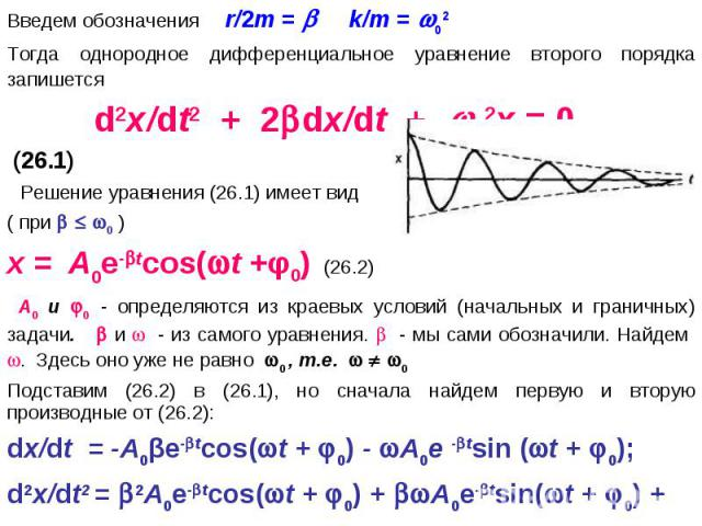 Введем обозначения r/2m = k/m = 02Тогда однородное дифференциальное уравнение второго порядка запишется d2x/dt2 + 2dx/dt + 02x = 0 (26.1) Решение уравнения (26.1) имеет вид ( при 0 )x = A0е-tcos(t +φ0) (26.2) A0 и 0 - определяются из краевых условий…