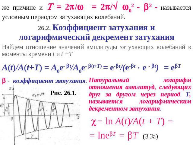 же причине и = 2/ = 2/ 02 - 2 - называется условным периодом затухающих колебаний.26.2. Коэффициент затухания и логарифмический декремент затуханияНайдем отношение значений амплитуды затухающих колебаний в моменты времени t и t +TA(t)/A(t+T) = A0e- …