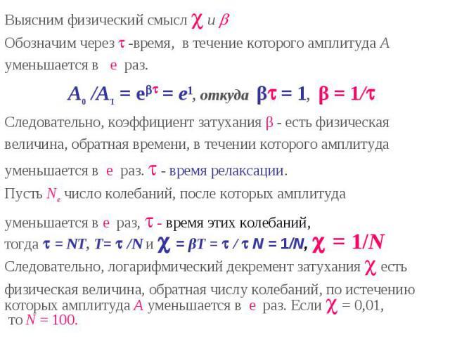 Выясним физический смысл и Обозначим через -время, в течение которого амплитуда Ауменьшается в e раз. A0 /AΊ = e = e1, откуда β = 1, β = 1/Следовательно, коэффициент затухания β - есть физическаявеличина, обратная времени, в течении которого амплиту…