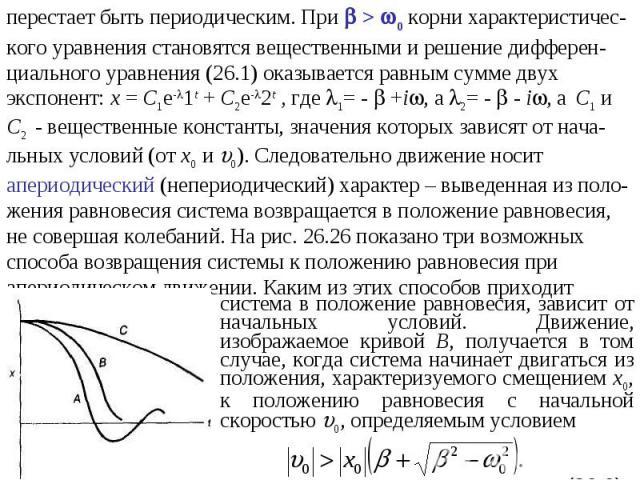 перестает быть периодическим. При > 0 корни характеристичес-кого уравнения становятся вещественными и решение дифферен-циального уравнения (26.1) оказывается равным сумме двухэкспонент: х = С1е-1t + С2е-2t , где 1= - +i, а 2= - - i, а С1 иС2 - вещес…