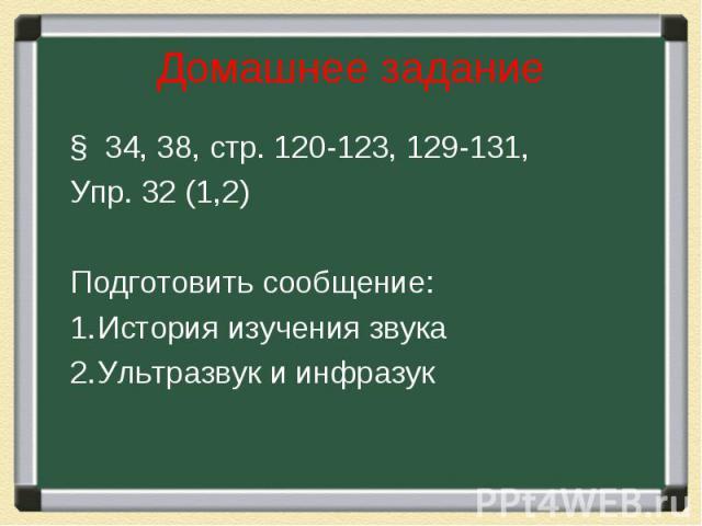 Домашнее задание § 34, 38, стр. 120-123, 129-131, Упр. 32 (1,2)Подготовить сообщение:История изучения звукаУльтразвук и инфразук