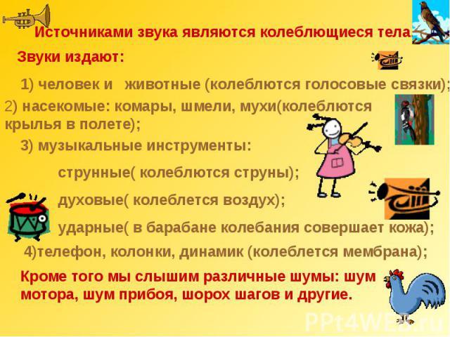Источниками звука являются колеблющиеся тела.Звуки издают: 1) человек и животные (колеблются голосовые связки);2) насекомые: комары, шмели, мухи(колеблются крылья в полете);3) музыкальные инструменты: струнные( колеблются струны); духовые( колеблетс…