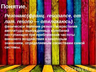 Понятие. Резонанс(франц. resonance, от лат. resono — откликаюсь) - физическое яв