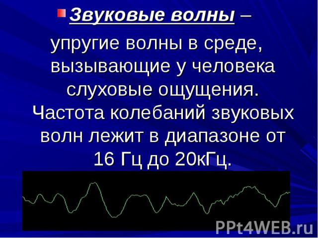 Звуковые волны – упругие волны в среде, вызывающие у человека слуховые ощущения. Частота колебаний звуковых волн лежит в диапазоне от 16 Гц до 20кГц.