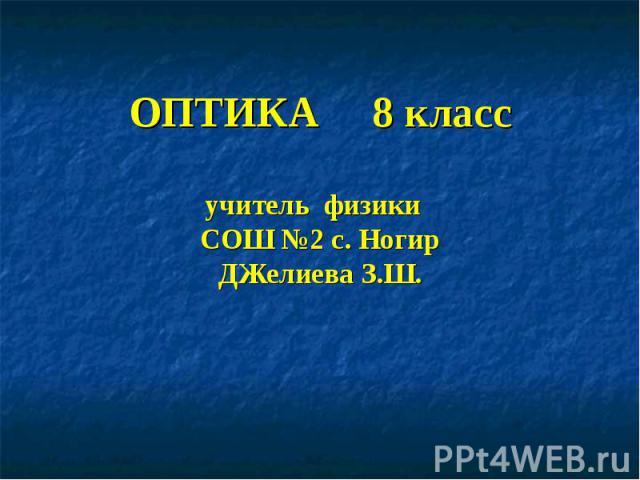 ОПТИКА 8 классучитель физики СОШ №2 с. НогирДЖелиева З.Ш.