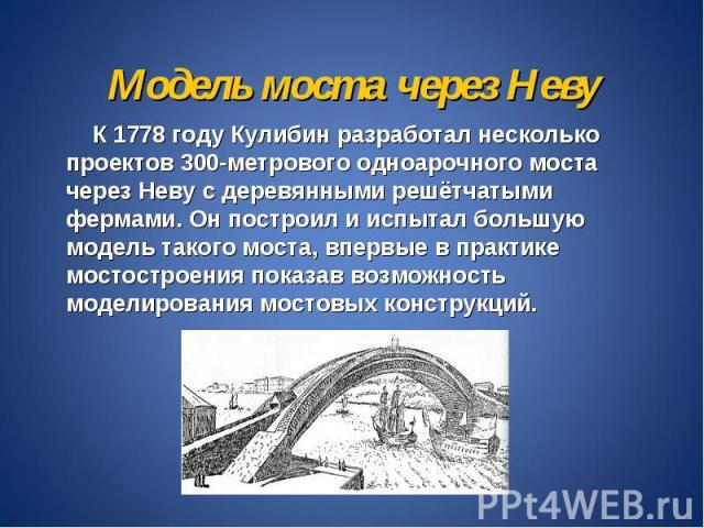 Модель моста через Неву К 1778 году Кулибин разработал несколько проектов 300-метрового одноарочного моста через Неву с деревянными решётчатыми фермами. Он построил и испытал большую модель такого моста, впервые в практике мостостроения показав возм…