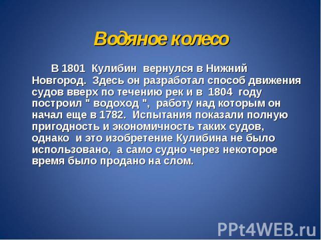Водяное колесо В 1801 Кулибин вернулся в Нижний Новгород. Здесь он разработал способ движения судов вверх по течению рек и в 1804 году построил