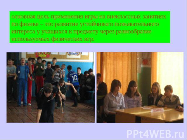 основная цель применения игры на внеклассных занятиях по физике – это развитие устойчивого познавательного интереса у учащихся к предмету через разнообразие используемых физических игр.