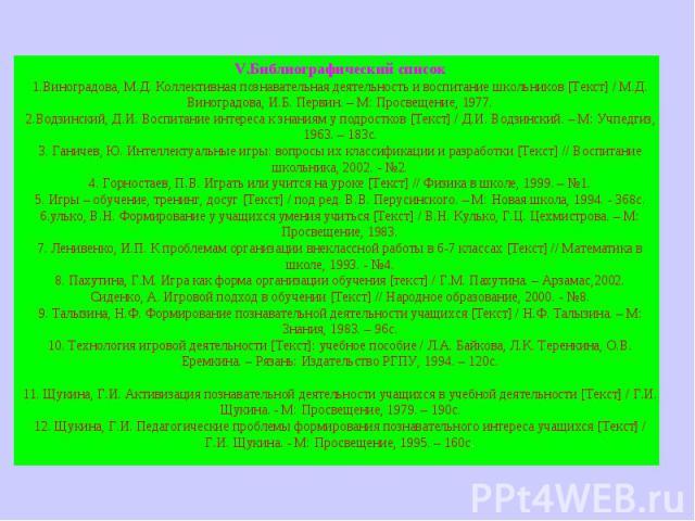 V.Библиографический список1.Виноградова, М.Д. Коллективная познавательная деятельность и воспитание школьников [Текст] / М.Д. Виноградова, И.Б. Первин. – М: Просвещение, 1977.2.Водзинский, Д.И. Воспитание интереса к знаниям у подростков [Текст] / Д.…