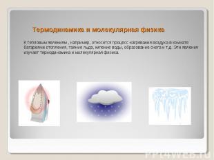 Термодинамика и молекулярная физика К тепловым явлениям , например, относится пр