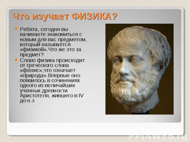 Что изучает ФИЗИКА? Ребята, сегодня вы начинаете знакомиться с новым для вас предметом, который называется «физикой».Что же это за предмет?Слово физика происходит от греческого слова «фюзис»,что означает «природа».Впервые оно появилось в сочинениях …