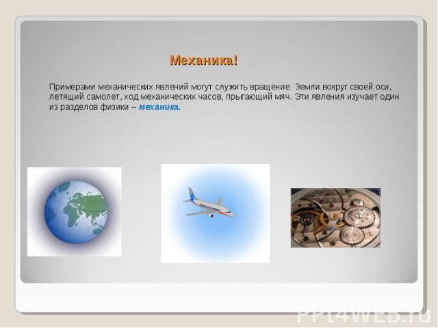 Механика! Примерами механических явлений могут служить вращение Земли вокруг своей оси, летящий самолет, ход механических часов, прыгающий мяч. Эти явления изучает один из разделов физики – механика.