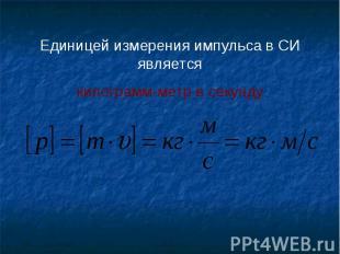 Единицей измерения импульса в СИ являетсякилограмм-метр в секунду
