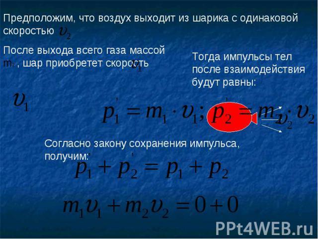 Предположим, что воздух выходит из шарика с одинаковой скоростью После выхода всего газа массой m2 , шар приобретет скорость Тогда импульсы тел после взаимодействия будут равны:Согласно закону сохранения импульса, получим: