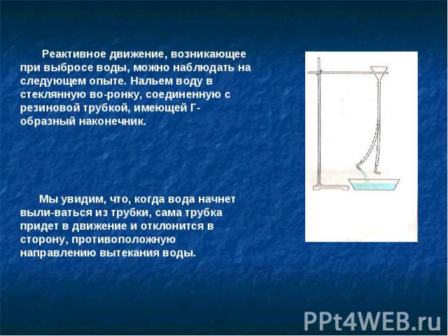 Реактивное движение, возникающее при выбросе воды, можно наблюдать на следующем опыте. Нальем воду в стеклянную воронку, соединенную с резиновой трубкой, имеющей Г-образный наконечник. Мы увидим, что, когда вода начнет выливаться из трубки, сама тру…