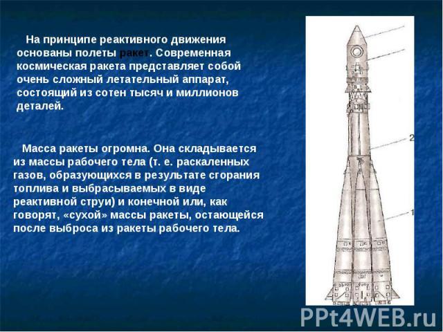 На принципе реактивного движения основаны полеты ракет. Современная космическая ракета представляет собой очень сложный летательный аппарат, состоящий из сотен тысяч и миллионов деталей. Масса ракеты огромна. Она складывается из массы рабочего тела …