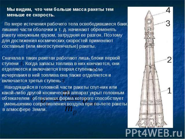 Мы видим, что чем больше масса ракеты тем меньше ее скорость. По мере истечения рабочего тела освободившиеся баки, лишние части оболочки и т. д. начинают обременять ракету ненужным грузом, затрудняя ее разгон. Поэтому для достижения космических скор…