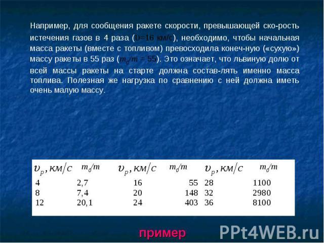 Например, для сообщения ракете скорости, превышающей скорость истечения газов в 4 раза (υ=16 км/с), необходимо, чтобы начальная масса ракеты (вместе с топливом) превосходила конечную («сухую») массу ракеты в 55 раз (т0/т = 55). Это означает, что льв…