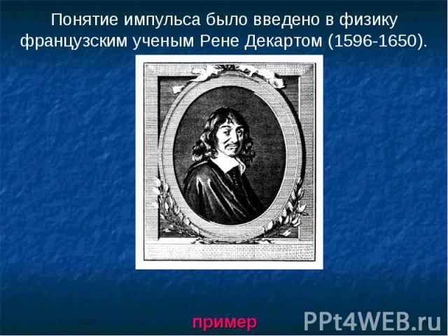 Понятие импульса было введено в физику французским ученым Рене Декартом (1596-1650). пример