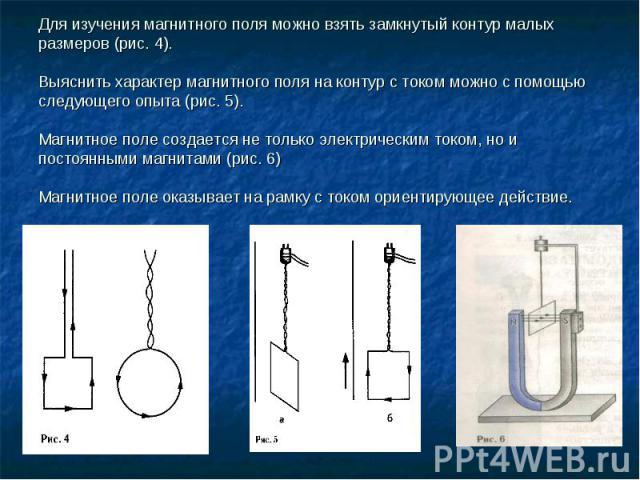 Для изучения магнитного поля можно взять замкнутый контур малых размеров (рис. 4). Выяснить характер магнитного поля на контур с током можно с помощью следующего опыта (рис. 5).Магнитное поле создается не только электрическим током, но и постоянными…