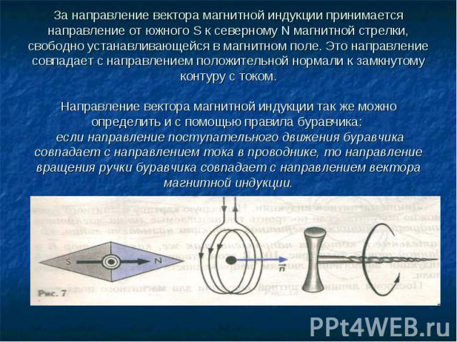 За направление вектора магнитной индукции принимается направление от южного S к северному N магнитной стрелки, свободно устанавливающейся в магнитном поле. Это направление совпадает с направлением положительной нормали к замкнутому контуру с током.Н…