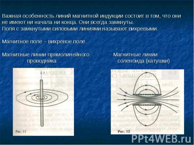 Важная особенность линий магнитной индукции состоит в том, что они не имеют ни начала ни конца. Они всегда замкнуты.Поля с замкнутыми силовыми линиями называют вихревыми.Магнитное поле – вихревое поле.Магнитные линии прямолинейного Магнитные линии п…