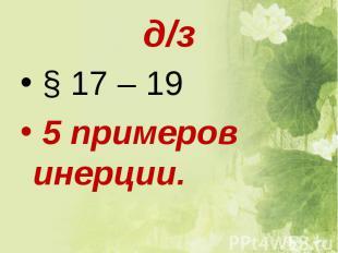 д/з § 17 – 19 5 примеров инерции.