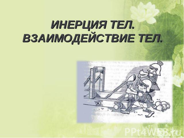 ИНЕРЦИЯ ТЕЛ.ВЗАИМОДЕЙСТВИЕ ТЕЛ.