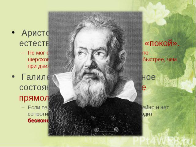Аристотель (4 век до н.э.) – естественное состояние тел – «покой». Не мог объяснить, почему тела движущиеся по шероховатой поверхности останавливаются быстрее, чем при движении по гладкой. Галилео Галилей - естественное состояние тел – «равномерное …