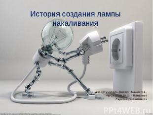 История создания лампы накаливания Автор: учитель физики Зыков В.А., МБОУ СОШ №1