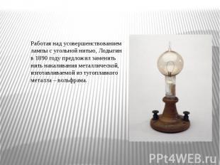 Работая над усовершенствованием лампы с угольной нитью, Лодыгин в 1890 году пред