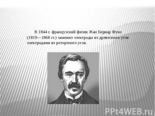 В 1844 г. французский физик Жан Бернар Фуко (1819—1868 гг.) заменил электроды из