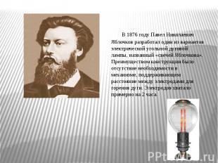 В1876 годуПавел Николаевич Яблочковразработал один из вариантов электрической