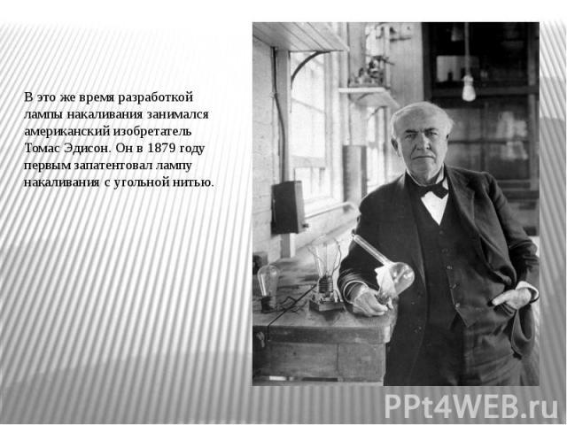 В это же время разработкой лампы накаливания занимался американский изобретатель Томас Эдисон. Он в 1879 году первым запатентовал лампу накаливания с угольной нитью.